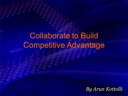 Collaborate to Build Competitive Advantage By Arun Kottolli.