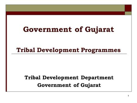 1 Government of <strong>Gujarat</strong> Tribal <strong>Development</strong> Programmes Tribal <strong>Development</strong> Department Government of <strong>Gujarat</strong>.