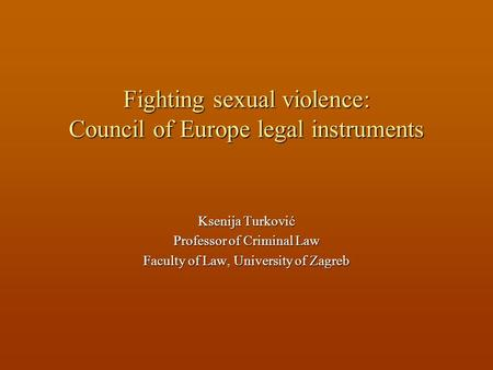 Fighting sexual violence: Council of Europe legal instruments Ksenija Turković Professor of Criminal Law Faculty of Law, University of Zagreb.