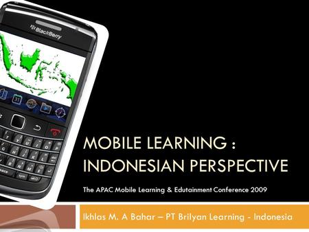 MOBILE LEARNING : INDONESIAN PERSPECTIVE Ikhlas M. A Bahar – PT Brilyan Learning - Indonesia The APAC Mobile Learning & Edutainment Conference 2009.