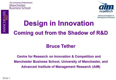 Slide 1 Design in Innovation Coming out from the Shadow of R&D Bruce Tether Centre for Research on Innovation & Competition and Manchester Business School,