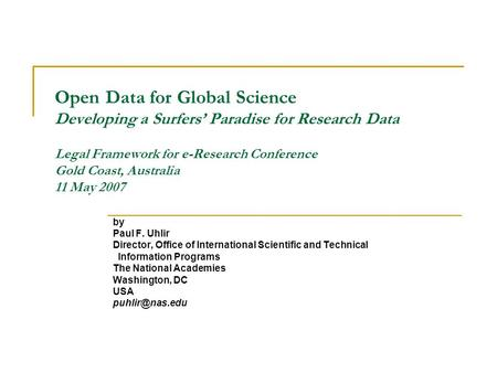 Open Data for Global Science Developing a Surfers Paradise for Research Data Legal Framework for e-Research Conference Gold Coast, Australia 11 May 2007.