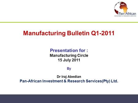 Manufacturing Bulletin Q1-2011 Presentation for : Manufacturing Circle 15 July 2011 By Dr Iraj Abedian Pan-African Investment & Research Services(Pty)