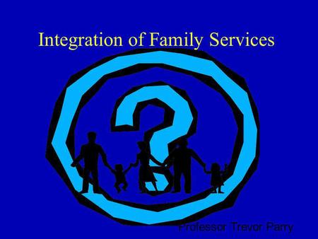 Integration of Family Services Professor Trevor Parry.