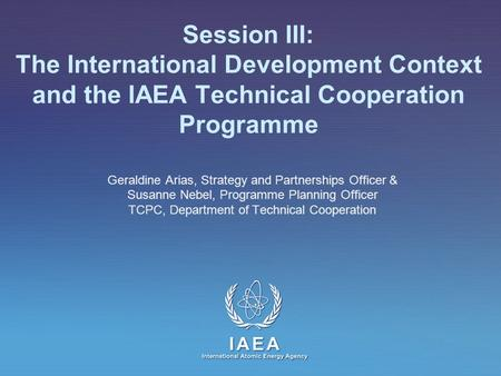 IAEA International Atomic Energy Agency Session III: The International Development Context and the IAEA Technical Cooperation Programme Geraldine Arias,