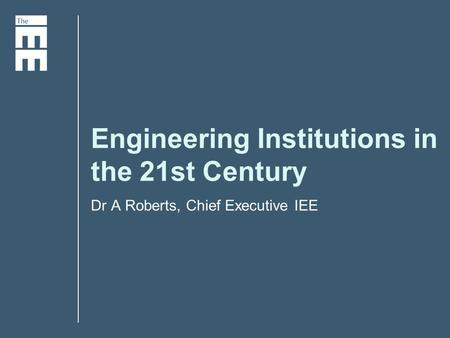 Engineering Institutions in the 21st Century Dr A Roberts, Chief Executive IEE.