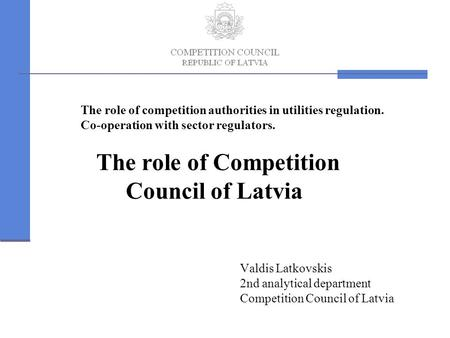 The role of competition authorities in utilities regulation. Co-operation with sector regulators. The role of Competition Council of Latvia Valdis Latkovskis.