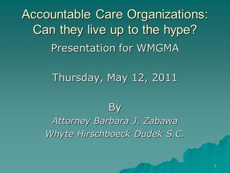 1 Accountable Care Organizations: Can they live up to the hype? Presentation for WMGMA Thursday, May 12, 2011 By Attorney Barbara J. Zabawa Whyte Hirschboeck.