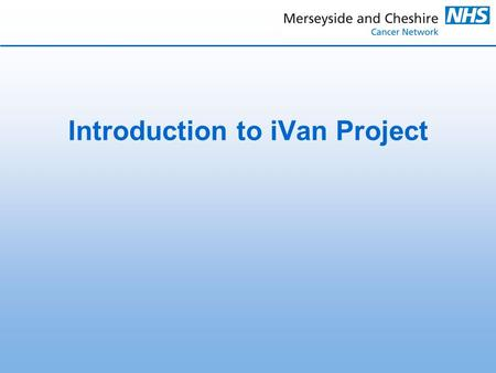 Introduction to iVan Project. iVan = information van and is the Merseyside and Cheshire Cancer Networks Health Awareness, Information and Support Vehicle.