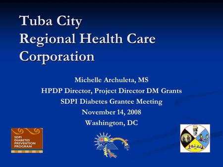 Tuba City Regional Health Care Corporation Michelle Archuleta, MS HPDP Director, Project Director DM Grants SDPI Diabetes Grantee Meeting November 14,