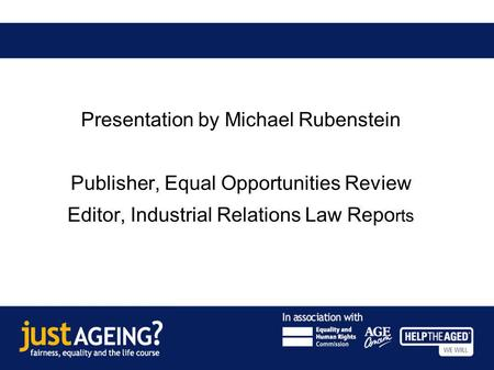 Age discrimination in the courts: recent and forthcoming case law Presentation by Michael Rubenstein Publisher, Equal Opportunities Review Editor, Industrial.