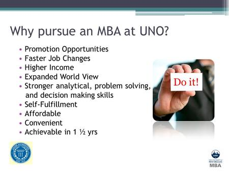 Why pursue an MBA at UNO? Promotion Opportunities Faster Job Changes Higher Income Expanded World View Stronger analytical, problem solving, and decision.