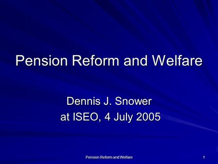 Pension Reform and Welfare 1 Dennis J. Snower at ISEO, 4 July 2005 at ISEO, 4 July 2005.