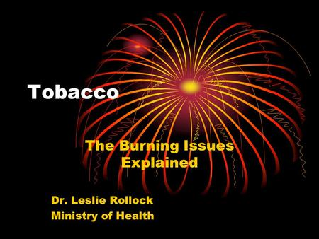Tobacco The Burning Issues Explained Dr. Leslie Rollock Ministry of Health.