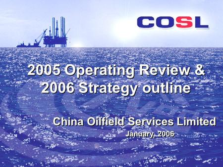 2005 Operating Review & 2006 Strategy outline January, 2006 China Oilfield Services Limited.