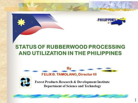 1 STATUS OF RUBBERWOOD PROCESSING AND UTILIZATION IN THE PHILIPPINES Forest Products Research & Development Institute Department of Science and Technology.