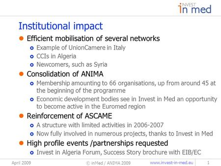 Www.invest-in-med.eu April 2009 © inMed / ANIMA 2009 1 Institutional impact Efficient mobilisation of several networks Example of UnionCamere in Italy.