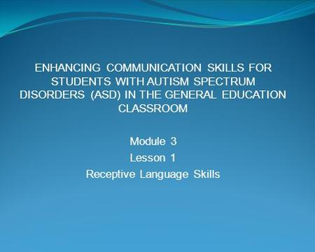 ENHANCING COMMUNICATION SKILLS FOR STUDENTS WITH AUTISM SPECTRUM DISORDERS (ASD) IN THE GENERAL EDUCATION CLASSROOM Module 3 Lesson 1 Receptive Language.