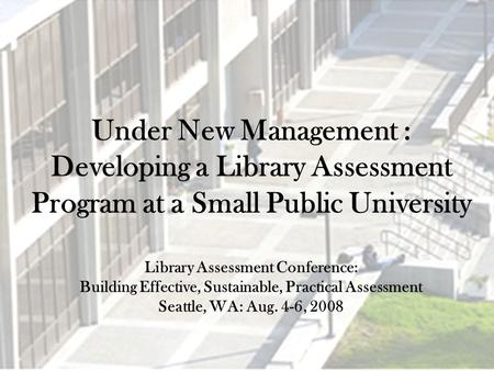 Under New Management : Developing a Library Assessment Program at a Small Public University Library Assessment Conference: Building Effective, Sustainable,