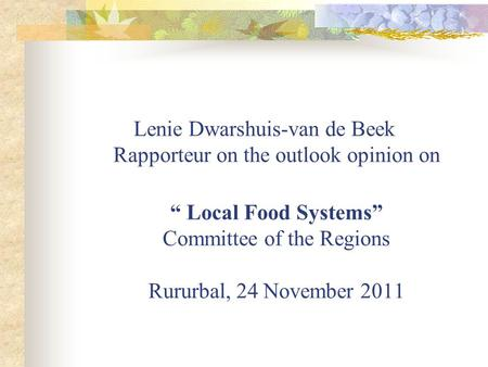 Lenie Dwarshuis-van de Beek Rapporteur on the outlook opinion on Local Food Systems Committee of the Regions Rururbal, 24 November 2011.