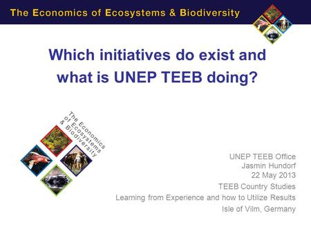 Which initiatives do exist and what is UNEP TEEB doing? UNEP TEEB Office Jasmin Hundorf 22 May 2013 TEEB Country Studies Learning from Experience and how.