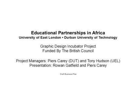 Draft Business Plan Educational Partnerships in Africa University of East London Durban University of Technology Graphic Design Incubator Project Funded.