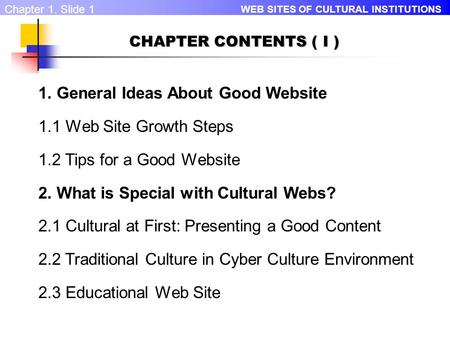 WEB SITES OF CULTURAL INSTITUTIONS Chapter 1. Slide 1 CHAPTER CONTENTS ( I ) 1. General Ideas About Good Website 1.1 Web Site Growth Steps 1.2 Tips for.