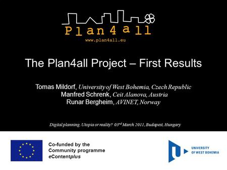 Co-funded by the Community programme eContentplus The Plan4all Project – First Results Tomas Mildorf, University of West Bohemia, Czech Republic Manfred.