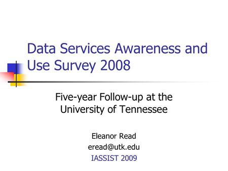 Data Services Awareness and Use Survey 2008 Five-year Follow-up at the University of Tennessee Eleanor Read IASSIST 2009.