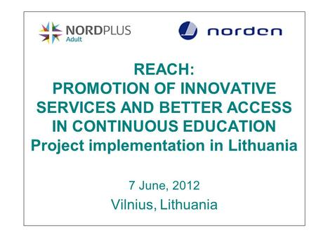 REACH: PROMOTION OF INNOVATIVE SERVICES AND BETTER ACCESS IN CONTINUOUS EDUCATION Project implementation in Lithuania 7 June, 2012 Vilnius, Lithuania.