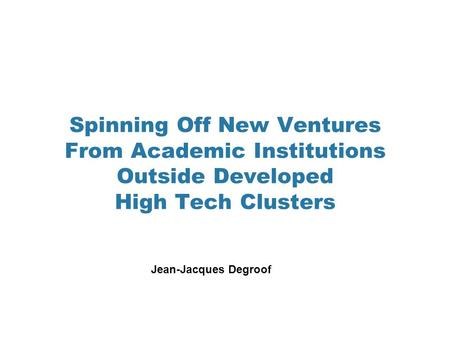 Spinning Off New Ventures From Academic Institutions Outside Developed High Tech Clusters Jean-Jacques Degroof.