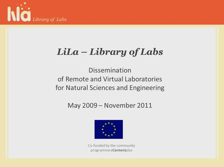 LiLa – Library of Labs Dissemination of Remote and Virtual Laboratories for Natural Sciences and Engineering May 2009 – November 2011 Co-funded by the.