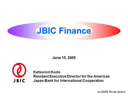 Katsunori Kudo Resident Executive Director for the Americas Japan Bank for International Cooperation June 15, 2005 JBIC Finance ALIDE35, Rio de Janeiro.