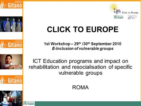 CLICK TO EUROPE 1st Workshop – 29 th /30 th September 2010 E-Inclusion of vulnerable groups ICT Education programs and impact on rehabilitation and resocialisation.