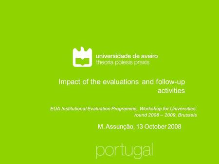 Impact of the evaluations and follow-up activities M. Assunção, 13 October 2008 EUA Institutional Evaluation Programme, Workshop for Universities: round.