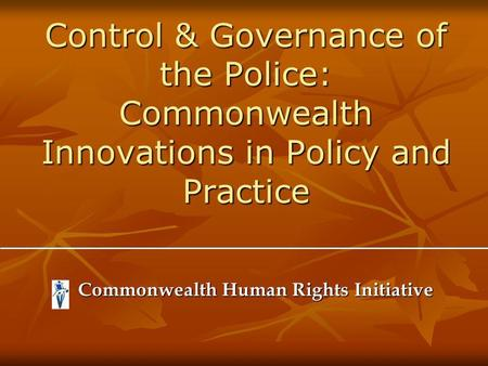 Control & Governance of the Police: Commonwealth Innovations in Policy and Practice Commonwealth Human Rights Initiative Commonwealth Human Rights Initiative.