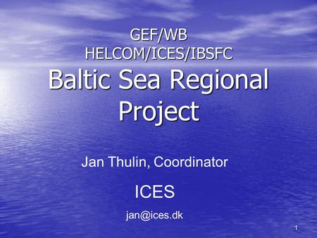 1 GEF/WB HELCOM/ICES/IBSFC Baltic Sea Regional Project Jan Thulin, Coordinator ICES