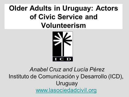 Anabel Cruz and Lucía Pérez Instituto de Comunicación y Desarrollo (ICD), Uruguay www.lasociedadcivil.org Older Adults in Uruguay: Actors of Civic Service.