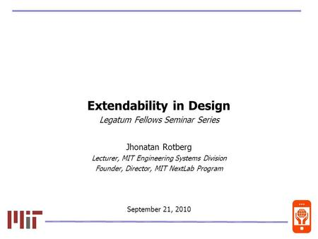 0 Extendability in Design Legatum Fellows Seminar Series Jhonatan Rotberg Lecturer, MIT Engineering Systems Division Founder, Director, MIT NextLab Program.
