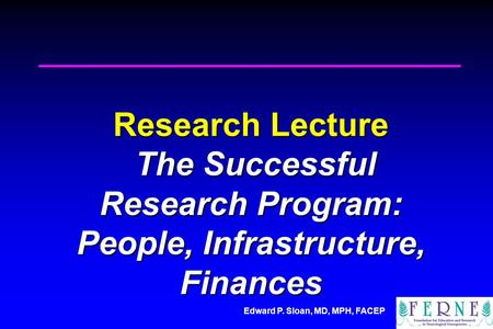 Edward P. Sloan, MD, MPH, FACEP Research Lecture The Successful Research Program: People, Infrastructure, Finances.