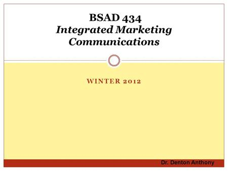 WINTER 2012 BSAD 434 Integrated Marketing Communications Dr. Denton Anthony.