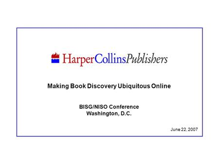 June 22, 2007 Making Book Discovery Ubiquitous Online BISG/NISO Conference Washington, D.C.