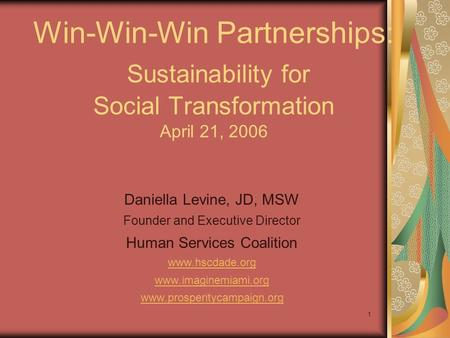 1 Win-Win-Win Partnerships: Sustainability for Social Transformation April 21, 2006 Daniella Levine, JD, MSW Founder and Executive Director Human Services.
