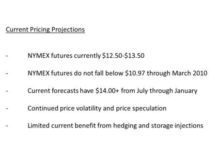 Current Pricing Projections -NYMEX futures currently $12.50-$13.50 -NYMEX futures do not fall below $10.97 through March 2010 -Current forecasts have $14.00+