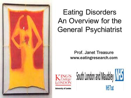 Prof. Janet Treasure Prof. Janet Treasure www.eatingresearch.com Eating Disorders An Overview for the General Psychiatrist.