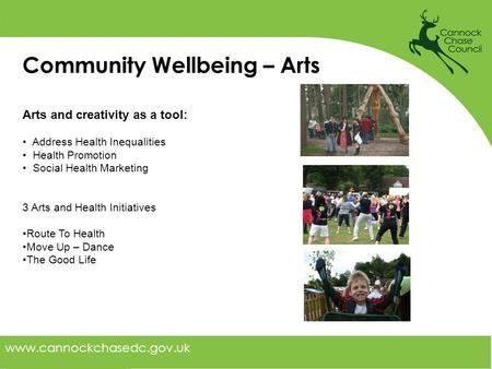 Www.cannockchasedc.gov.uk Community Wellbeing – Arts Arts and creativity as a tool: Address Health Inequalities Health Promotion Social Health Marketing.