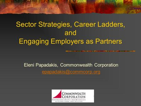 Sector Strategies, Career Ladders, and Engaging Employers as Partners Eleni Papadakis, Commonwealth Corporation