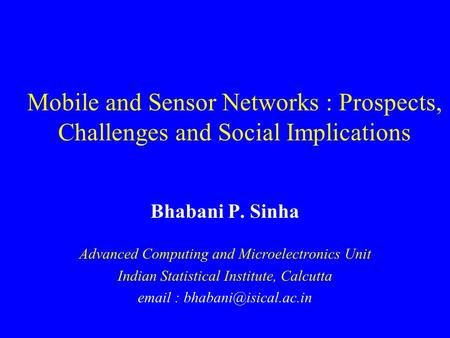 Bhabani P. Sinha Advanced Computing and Microelectronics Unit Indian Statistical Institute, Calcutta   Mobile and Sensor Networks.