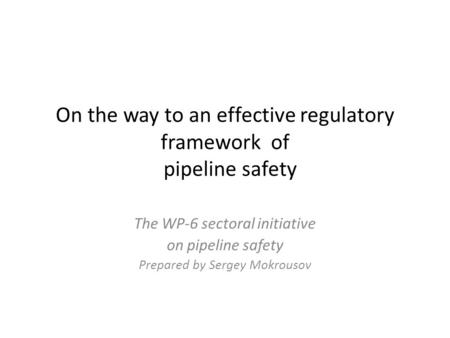 On the way to an effective regulatory framework of pipeline safety The WP-6 sectoral initiative on pipeline safety Prepared by Sergey Mokrousov.