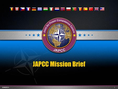 02/06/20141 JAPCC Mission Brief. 02/06/20142 Outline JAPCC Mission / Vision JAPCC Mission / Vision JAPCC Organisation JAPCC Organisation Projects Projects.